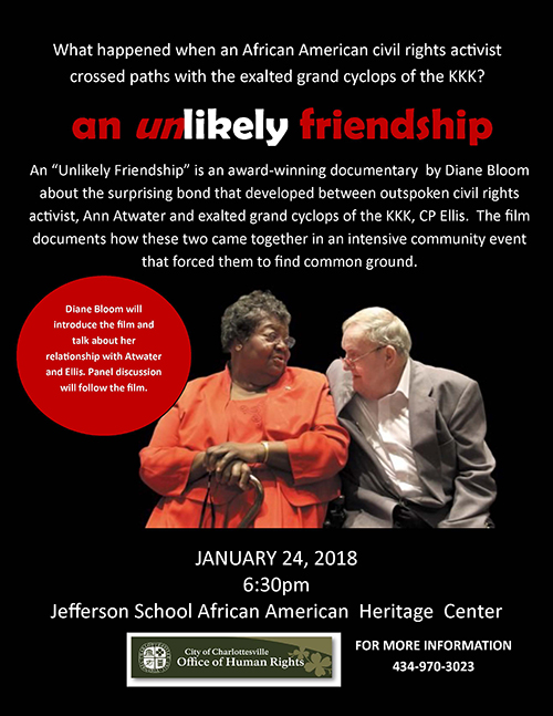 """An Unlikely Friendship"" is an award-winning documentary by Diane Bloom about the surprising bond that developed between outspoken civil rights activist, Ann Atwater and exalted grand cyclops of the KKK, CP Ellis. The film documents how these two came together in an intensive community event that forced them to find common ground.  Diane Bloom will introduce the film and talk about her relationsihp with Atwater and Ellis. A panel discussion will follow the screening."